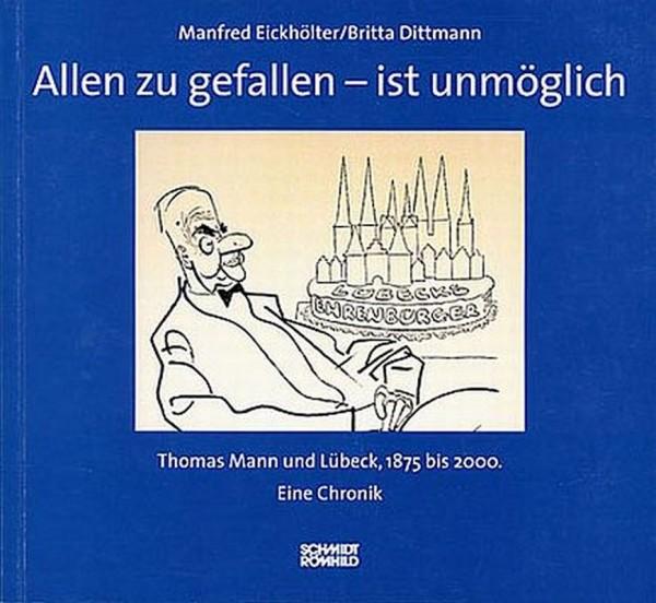 Allen zu gefallen - ist unmöglich. Thomas Mann und Lübeck, 1875 bis 2000. Eine Chronik