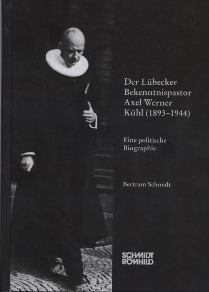 Der Lübecker Bekenntnispastor Axel Werner Kühl (1893-1944). Eine politische Biographie