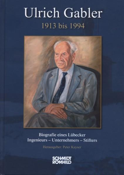 Ulrich Gabler 1913 bis 1994. Biografie eines Lübecker Ingenieurs - Unternehmers - Stifters